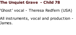 The Unquiet Grave  - Child 78 'Ghost' vocal - Theresa Redfern (USA) All instruments, vocal and production - James.