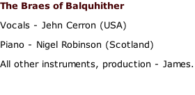 The Braes of Balquhither Vocals - Jehn Cerron (USA) Piano - Nigel Robinson (Scotland) All other instruments, production - James.